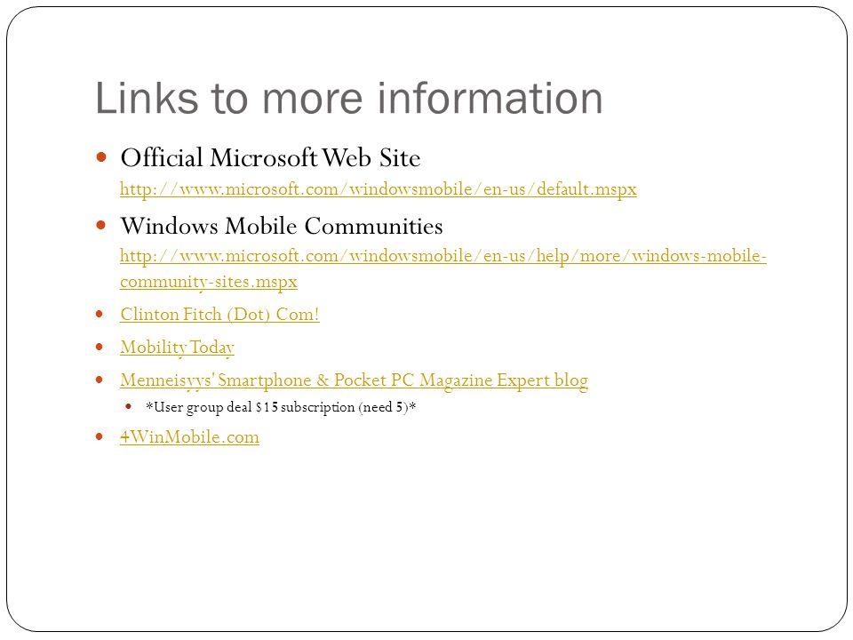 Links to more information Official Microsoft Web Site http://www.microsoft.com/windowsmobile/en-us/default.mspx http://www.microsoft.com/windowsmobile