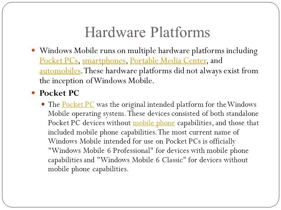 Hardware Platforms Windows Mobile runs on multiple hardware platforms including Pocket PCs, smartphones, Portable Media Center, and automobiles.