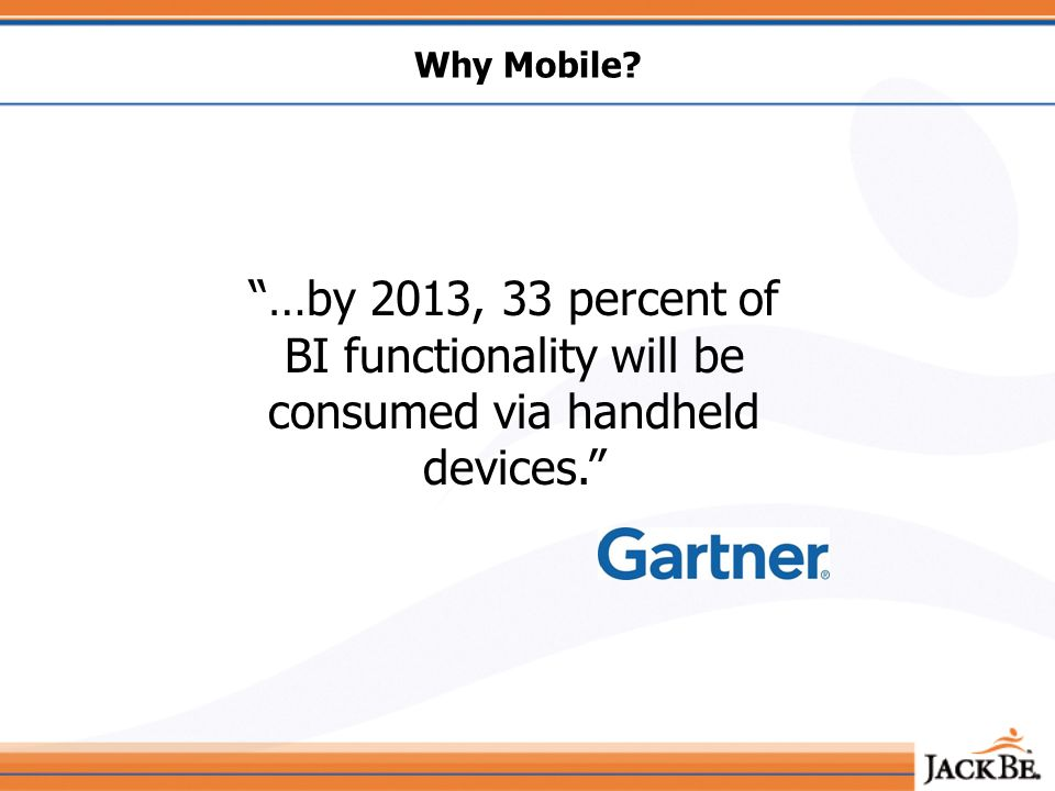 Why Mobile …by 2013, 33 percent of BI functionality will be consumed via handheld devices.