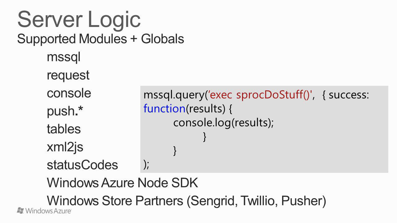 Supported Modules + Globals mssql request console push.* tables xml2js statusCodes Windows Azure Node SDK Windows Store Partners (Sengrid, Twillio, Pusher) mssql.query(exec sprocDoStuff() , { success: function(results) { console.log(results); } );