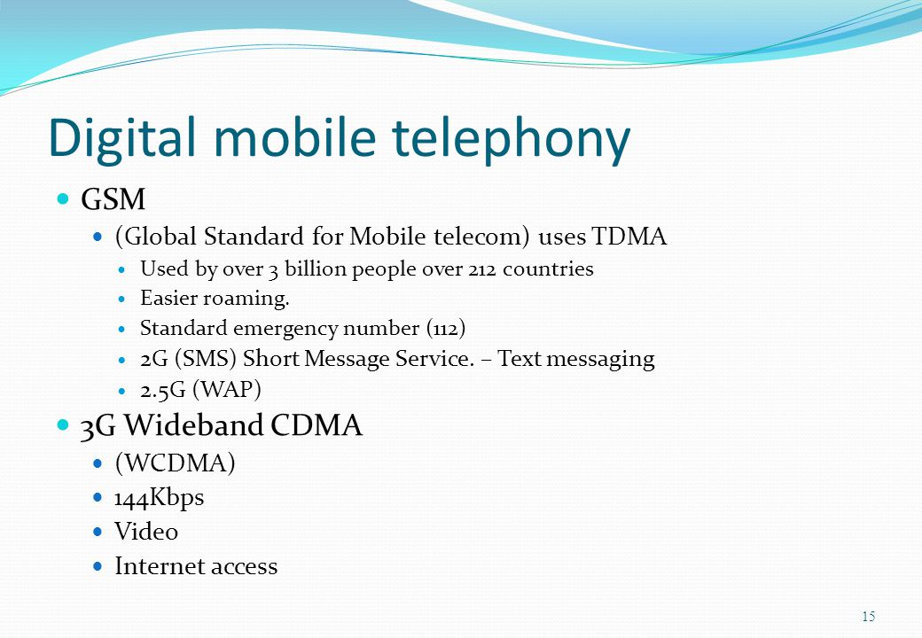 Digital mobile telephony GSM (Global Standard for Mobile telecom) uses TDMA Used by over 3 billion people over 212 countries Easier roaming. Standard