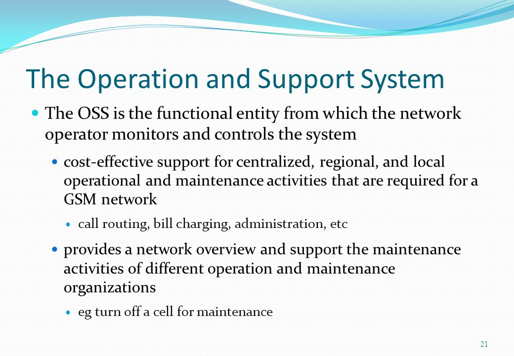The Operation and Support System The OSS is the functional entity from which the network operator monitors and controls the system cost-effective supp