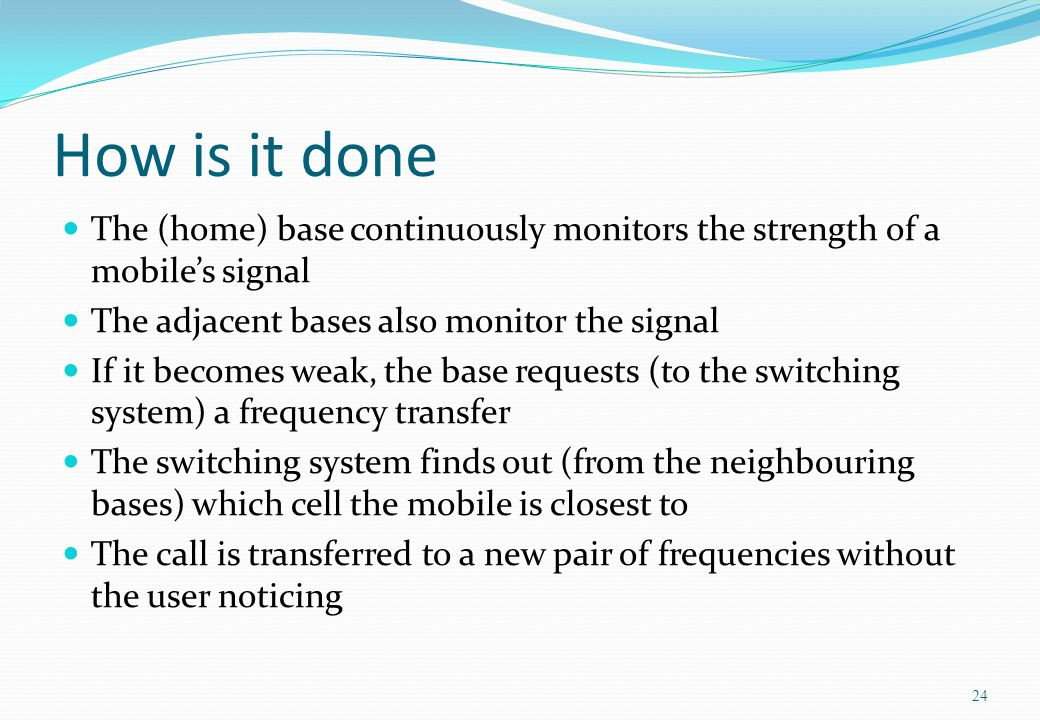 How is it done The (home) base continuously monitors the strength of a mobiles signal The adjacent bases also monitor the signal If it becomes weak, t