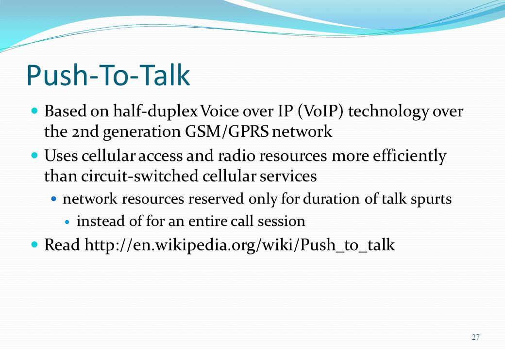 Push-To-Talk Based on half-duplex Voice over IP (VoIP) technology over the 2nd generation GSM/GPRS network Uses cellular access and radio resources mo
