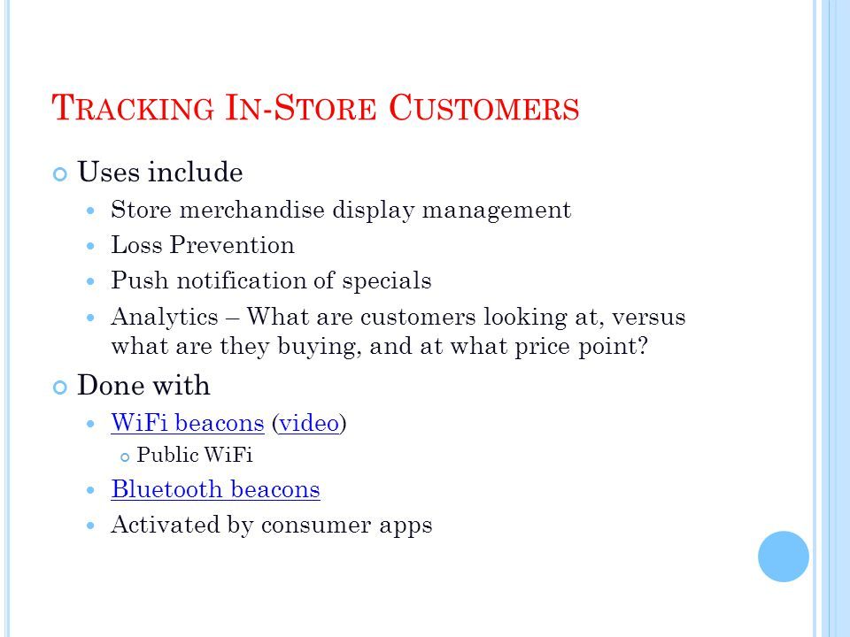 T RACKING I N -S TORE C USTOMERS Uses include Store merchandise display management Loss Prevention Push notification of specials Analytics – What are customers looking at, versus what are they buying, and at what price point.