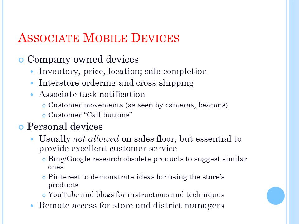A SSOCIATE M OBILE D EVICES Company owned devices Inventory, price, location; sale completion Interstore ordering and cross shipping Associate task notification Customer movements (as seen by cameras, beacons) Customer Call buttons Personal devices Usually not allowed on sales floor, but essential to provide excellent customer service Bing/Google research obsolete products to suggest similar ones Pinterest to demonstrate ideas for using the stores products YouTube and blogs for instructions and techniques Remote access for store and district managers