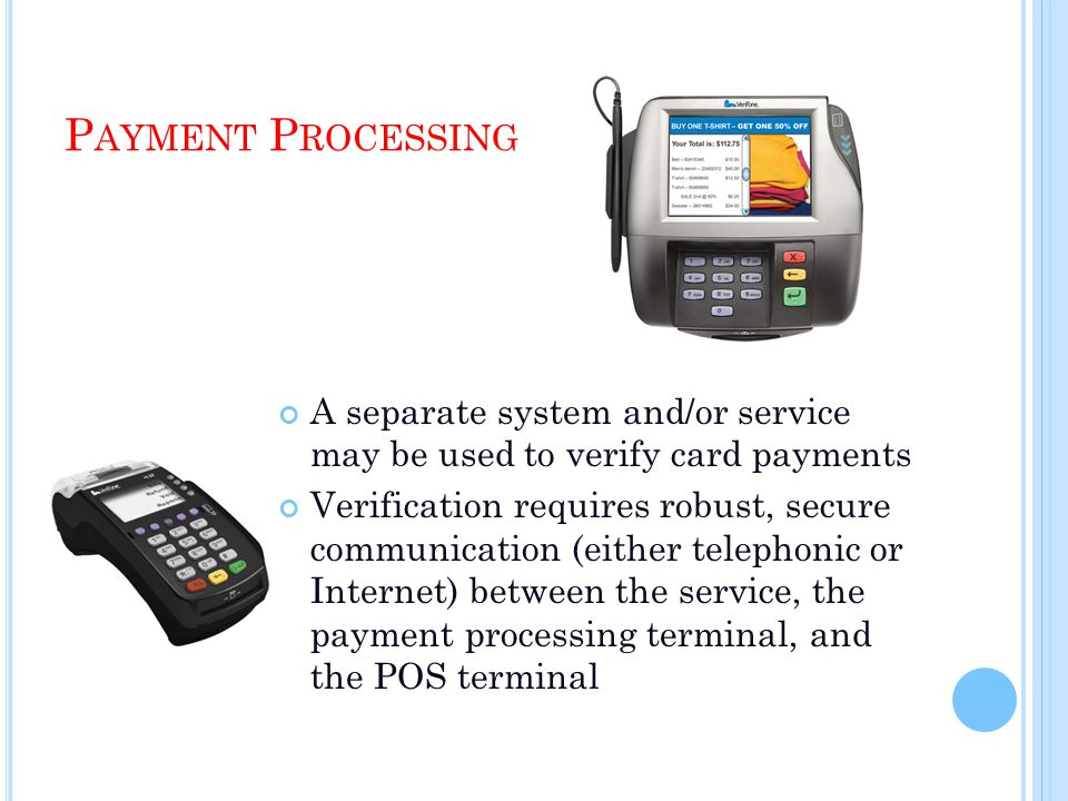 P AYMENT P ROCESSING A separate system and/or service may be used to verify card payments Verification requires robust, secure communication (either telephonic or Internet) between the service, the payment processing terminal, and the POS terminal