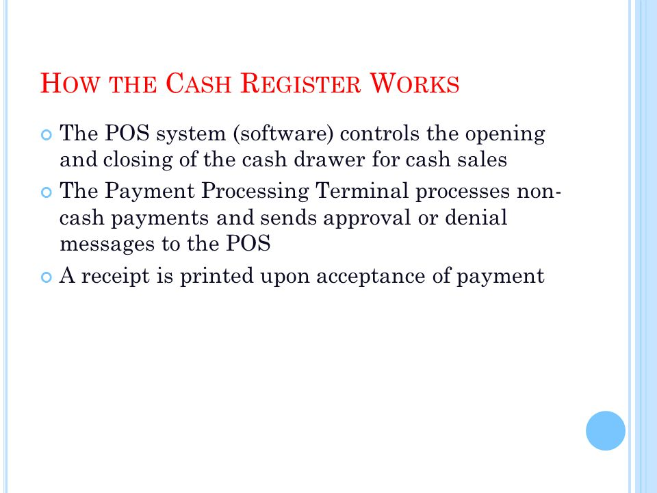 H OW THE C ASH R EGISTER W ORKS The POS system (software) controls the opening and closing of the cash drawer for cash sales The Payment Processing Terminal processes non- cash payments and sends approval or denial messages to the POS A receipt is printed upon acceptance of payment