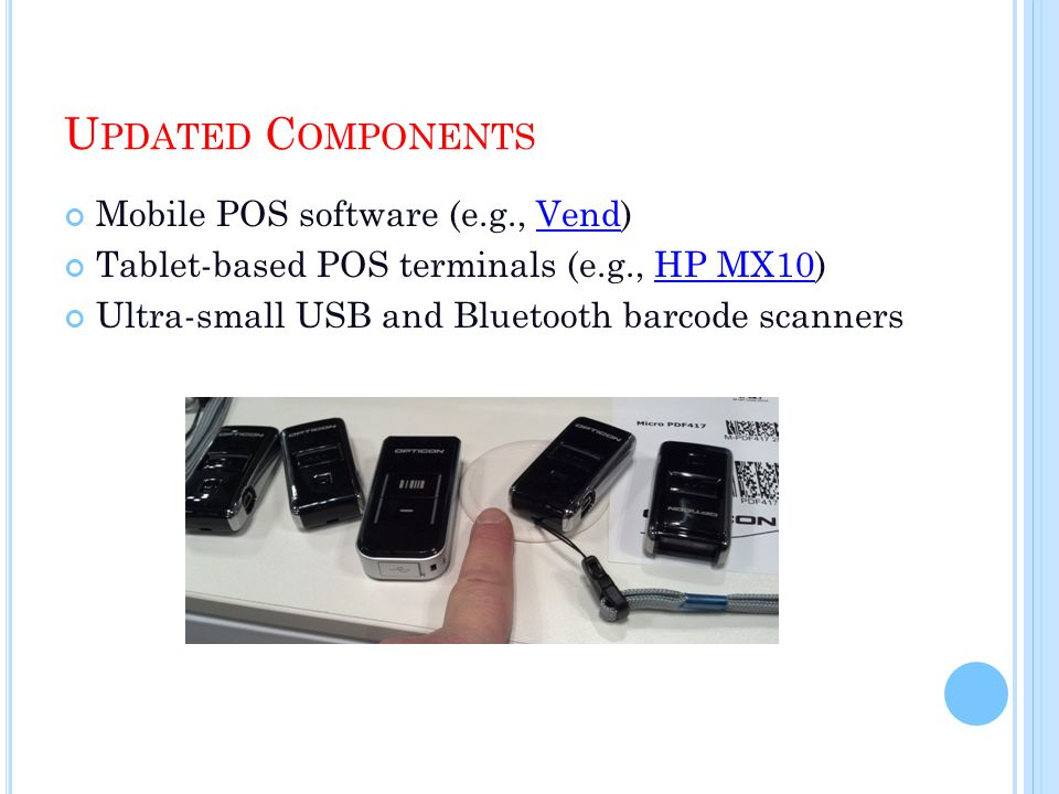 U PDATED C OMPONENTS Mobile POS software (e.g., Vend)Vend Tablet-based POS terminals (e.g., HP MX10)HP MX10 Ultra-small USB and Bluetooth barcode scanners