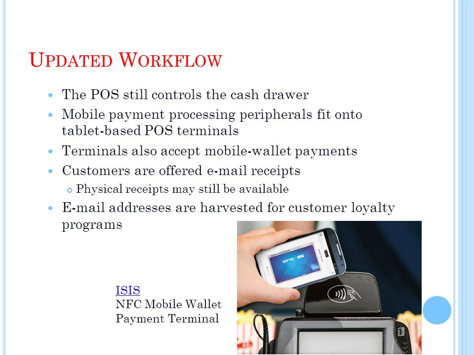 U PDATED W ORKFLOW The POS still controls the cash drawer Mobile payment processing peripherals fit onto tablet-based POS terminals Terminals also acc