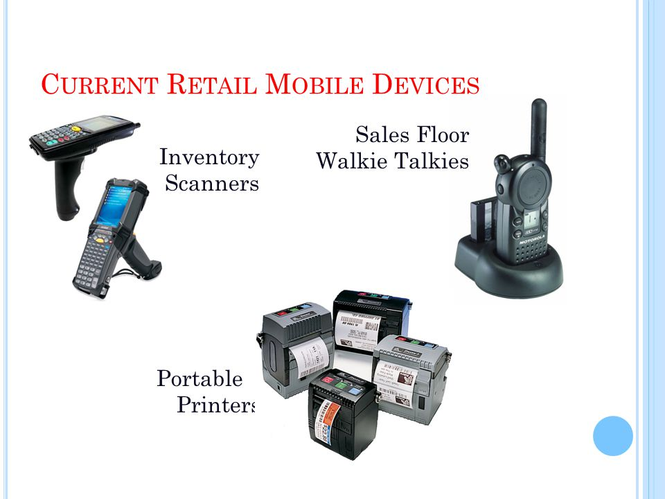 C URRENT R ETAIL M OBILE D EVICES Inventory Scanners Sales Floor Walkie Talkies Portable Printers