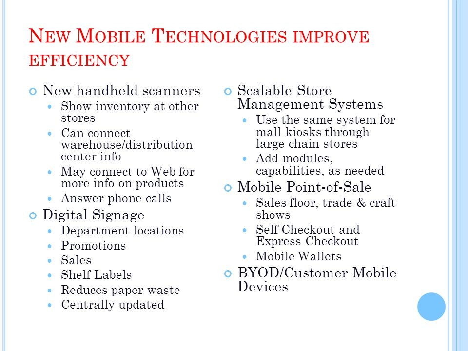 N EW M OBILE T ECHNOLOGIES IMPROVE EFFICIENCY New handheld scanners Show inventory at other stores Can connect warehouse/distribution center info May connect to Web for more info on products Answer phone calls Digital Signage Department locations Promotions Sales Shelf Labels Reduces paper waste Centrally updated Scalable Store Management Systems Use the same system for mall kiosks through large chain stores Add modules, capabilities, as needed Mobile Point-of-Sale Sales floor, trade & craft shows Self Checkout and Express Checkout Mobile Wallets BYOD/Customer Mobile Devices