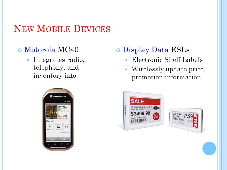 N EW M OBILE D EVICES Display Data ESLs Display Data Electronic Shelf Labels Wirelessly update price, promotion information Motorola MC40 Motorola Integrates radio, telephony, and inventory info