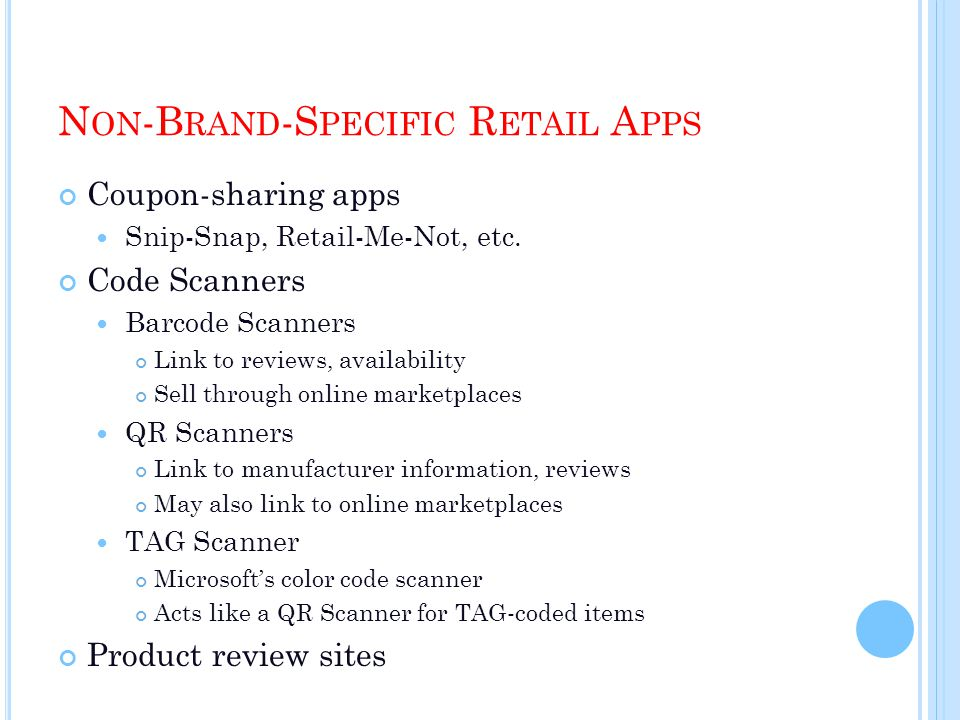 N ON -B RAND -S PECIFIC R ETAIL A PPS Coupon-sharing apps Snip-Snap, Retail-Me-Not, etc. Code Scanners Barcode Scanners Link to reviews, availability