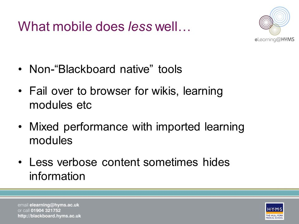 What mobile does less well… Non-Blackboard native tools Fail over to browser for wikis, learning modules etc Mixed performance with imported learning modules Less verbose content sometimes hides information