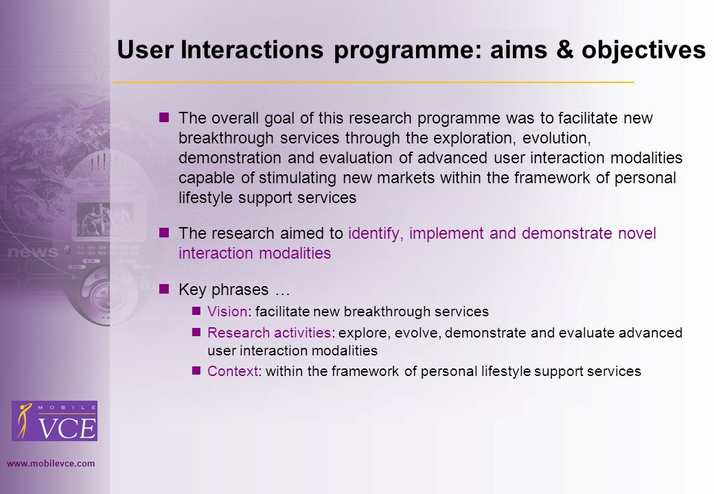 www.mobilevce.com © 2004 Mobile VCE www.mobilevce.com User Interactions programme: aims & objectives The overall goal of this research programme was to facilitate new breakthrough services through the exploration, evolution, demonstration and evaluation of advanced user interaction modalities capable of stimulating new markets within the framework of personal lifestyle support services The research aimed to identify, implement and demonstrate novel interaction modalities Key phrases … Vision: facilitate new breakthrough services Research activities: explore, evolve, demonstrate and evaluate advanced user interaction modalities Context: within the framework of personal lifestyle support services