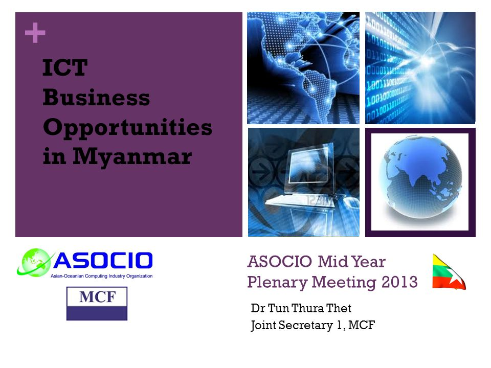 + ASOCIO Mid Year Plenary Meeting 2013 Dr Tun Thura Thet Joint Secretary 1, MCF ICT Business Opportunities in Myanmar