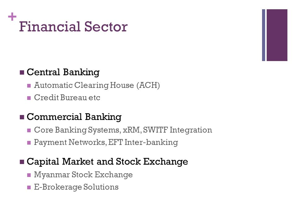 + Financial Sector Central Banking Automatic Clearing House (ACH) Credit Bureau etc Commercial Banking Core Banking Systems, xRM, SWITF Integration Payment Networks, EFT Inter-banking Capital Market and Stock Exchange Myanmar Stock Exchange E-Brokerage Solutions