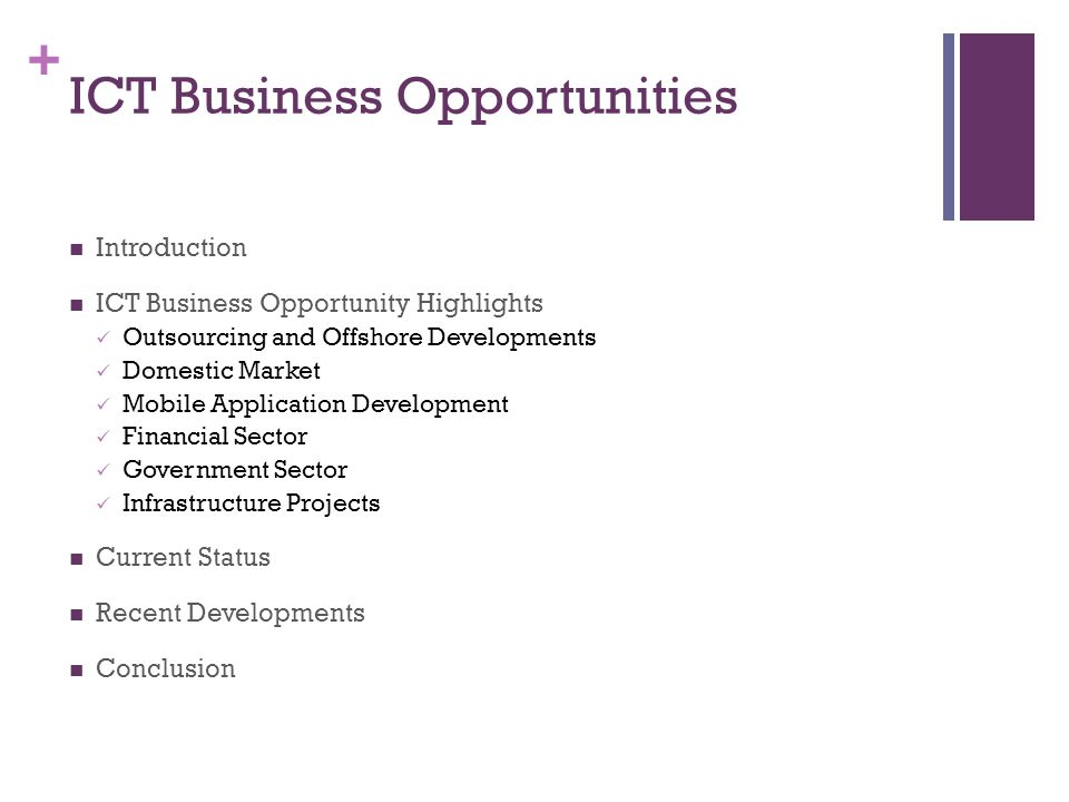 + ICT Business Opportunities Introduction ICT Business Opportunity Highlights Outsourcing and Offshore Developments Domestic Market Mobile Application Development Financial Sector Government Sector Infrastructure Projects Current Status Recent Developments Conclusion