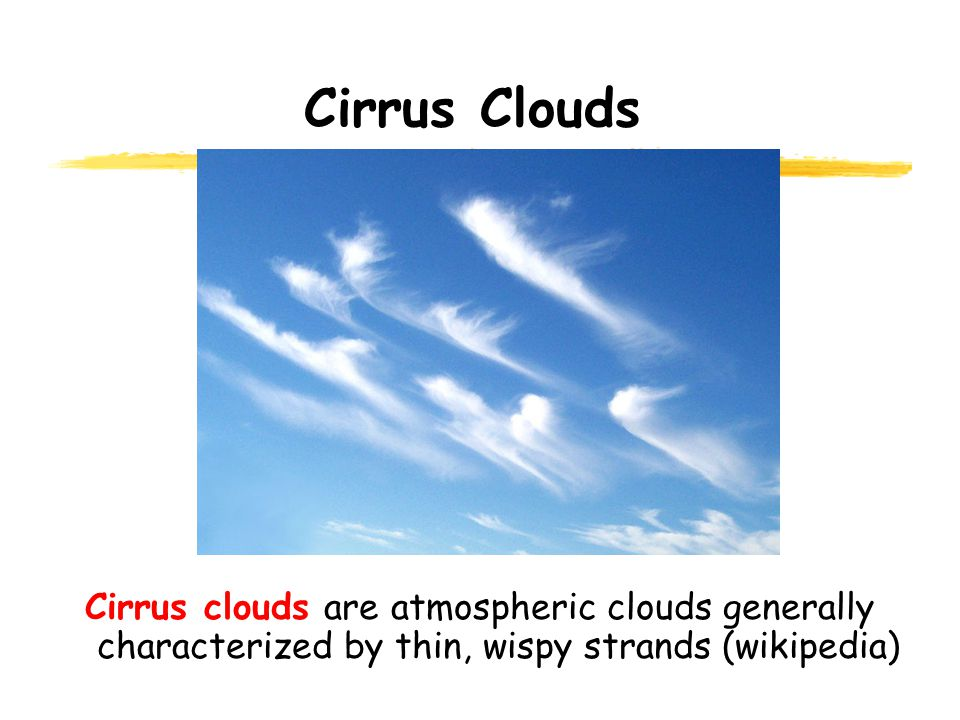 Cirrus Clouds Cirrus clouds are atmospheric clouds generally characterized by thin, wispy strands (wikipedia)