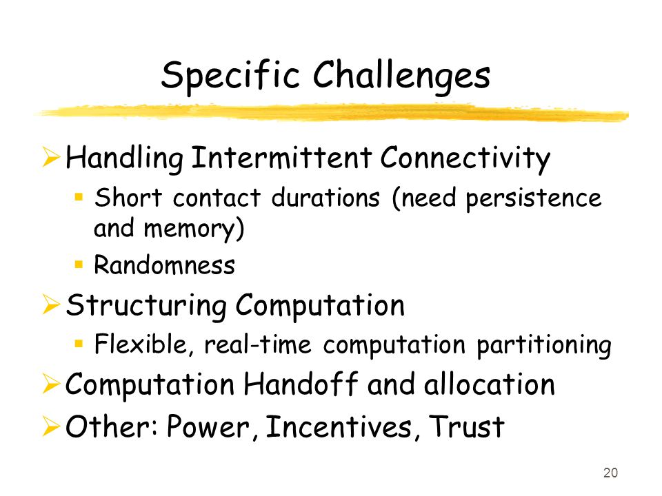 Specific Challenges Handling Intermittent Connectivity Short contact durations (need persistence and memory) Randomness Structuring Computation Flexible, real-time computation partitioning Computation Handoff and allocation Other: Power, Incentives, Trust 20