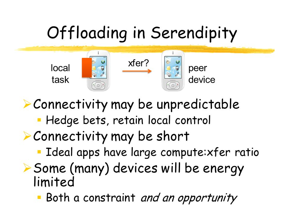 Offloading in Serendipity Connectivity may be unpredictable Hedge bets, retain local control Connectivity may be short Ideal apps have large compute:xfer ratio Some (many) devices will be energy limited Both a constraint and an opportunity xfer.