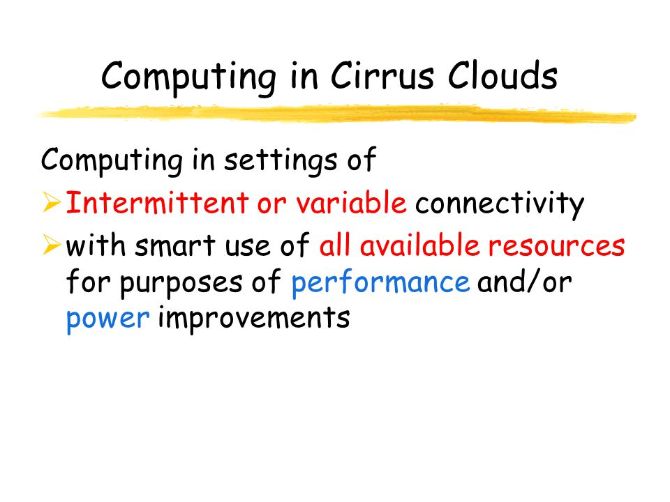 Computing in Cirrus Clouds Computing in settings of Intermittent or variable connectivity with smart use of all available resources for purposes of performance and/or power improvements