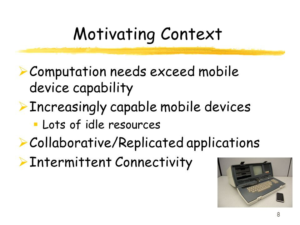 Motivating Context Computation needs exceed mobile device capability Increasingly capable mobile devices Lots of idle resources Collaborative/Replicated applications Intermittent Connectivity 8