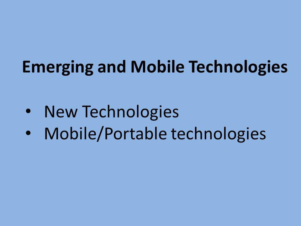 Emerging and Mobile Technologies New Technologies Mobile/Portable technologies