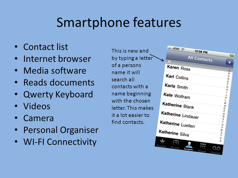 Smartphone features Contact list Internet browser Media software Reads documents Qwerty Keyboard Videos Camera Personal Organiser WI-FI Connectivity This is new and by typing a letter of a persons name it will search all contacts with a name beginning with the chosen letter.
