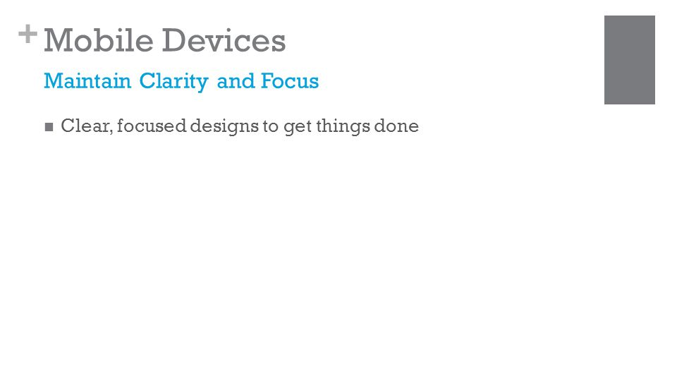 + Mobile Devices Clear, focused designs to get things done Maintain Clarity and Focus