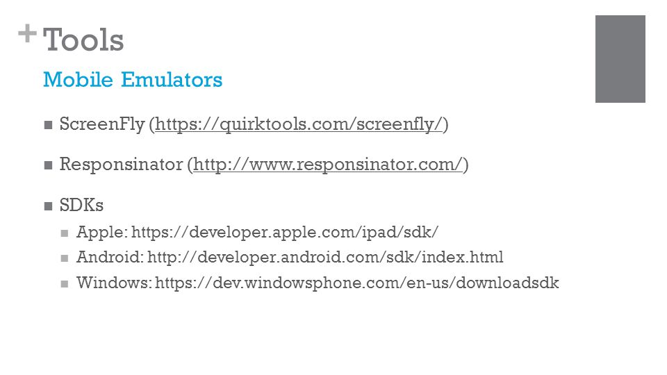 + Tools ScreenFly (https://quirktools.com/screenfly/)https://quirktools.com/screenfly/ Responsinator (http://www.responsinator.com/)http://www.responsinator.com/ SDKs Apple: https://developer.apple.com/ipad/sdk/ Android: http://developer.android.com/sdk/index.html Windows: https://dev.windowsphone.com/en-us/downloadsdk Mobile Emulators