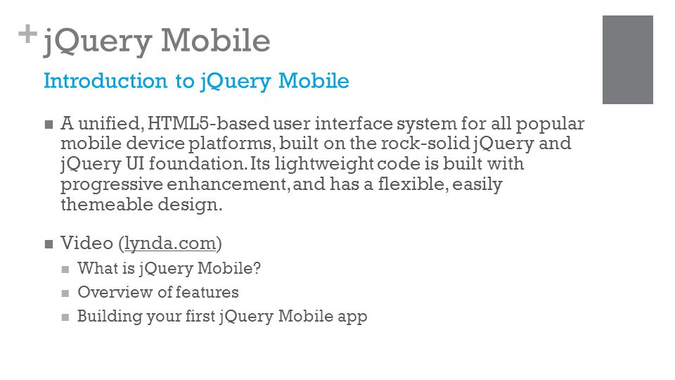 + jQuery Mobile A unified, HTML5-based user interface system for all popular mobile device platforms, built on the rock-solid jQuery and jQuery UI foundation.