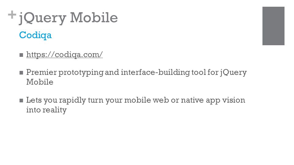 + jQuery Mobile https://codiqa.com/ Premier prototyping and interface-building tool for jQuery Mobile Lets you rapidly turn your mobile web or native app vision into reality Codiqa
