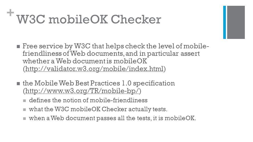 + W3C mobileOK Checker Free service by W3C that helps check the level of mobile- friendliness of Web documents, and in particular assert whether a Web document is mobileOK (http://validator.w3.org/mobile/index.html)http://validator.w3.org/mobile/index.html the Mobile Web Best Practices 1.0 specification (http://www.w3.org/TR/mobile-bp/)http://www.w3.org/TR/mobile-bp/ defines the notion of mobile-friendliness what the W3C mobileOK Checker actually tests.