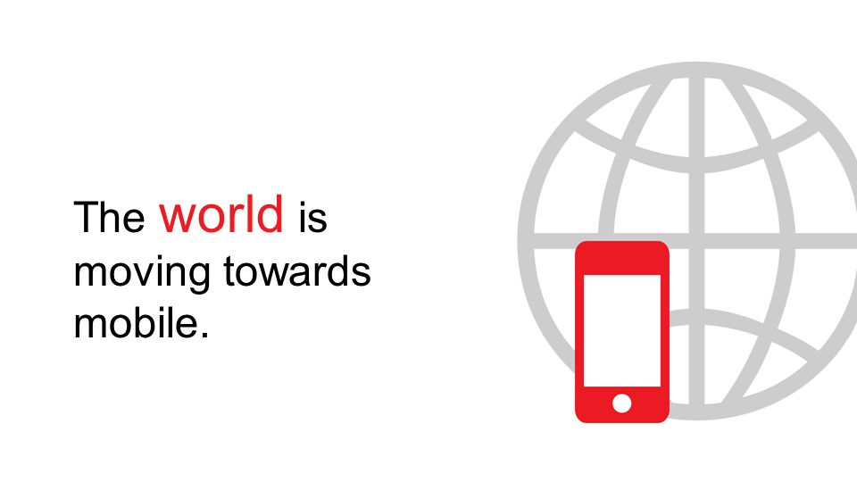 The world is moving towards mobile.