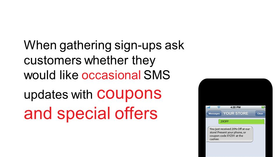 When gathering sign-ups ask customers whether they would like occasional SMS updates with coupons and special offers