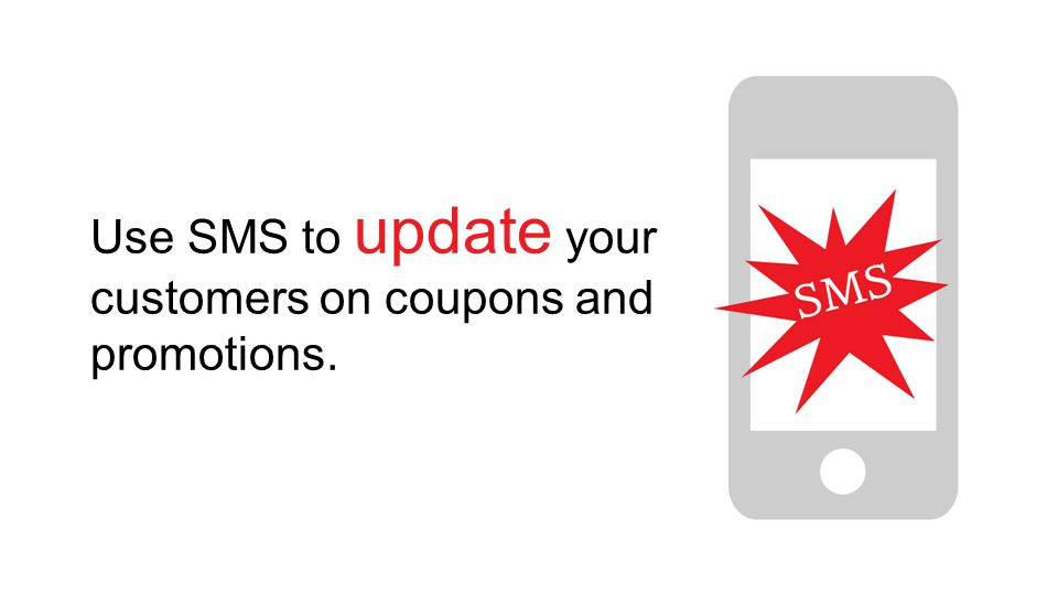 Use SMS to update your customers on coupons and promotions.