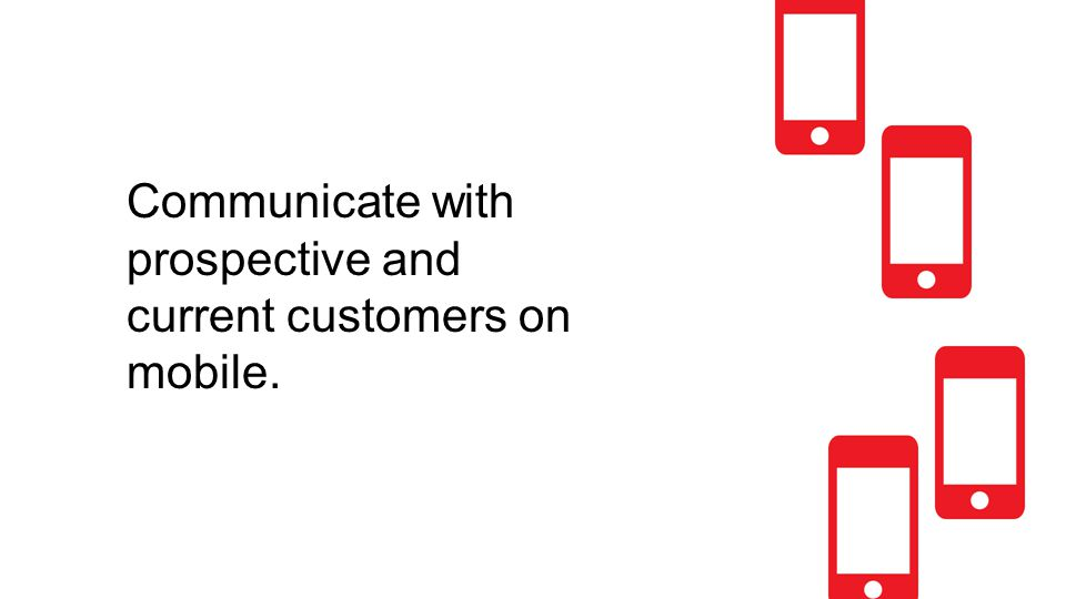 Communicate with prospective and current customers on mobile.