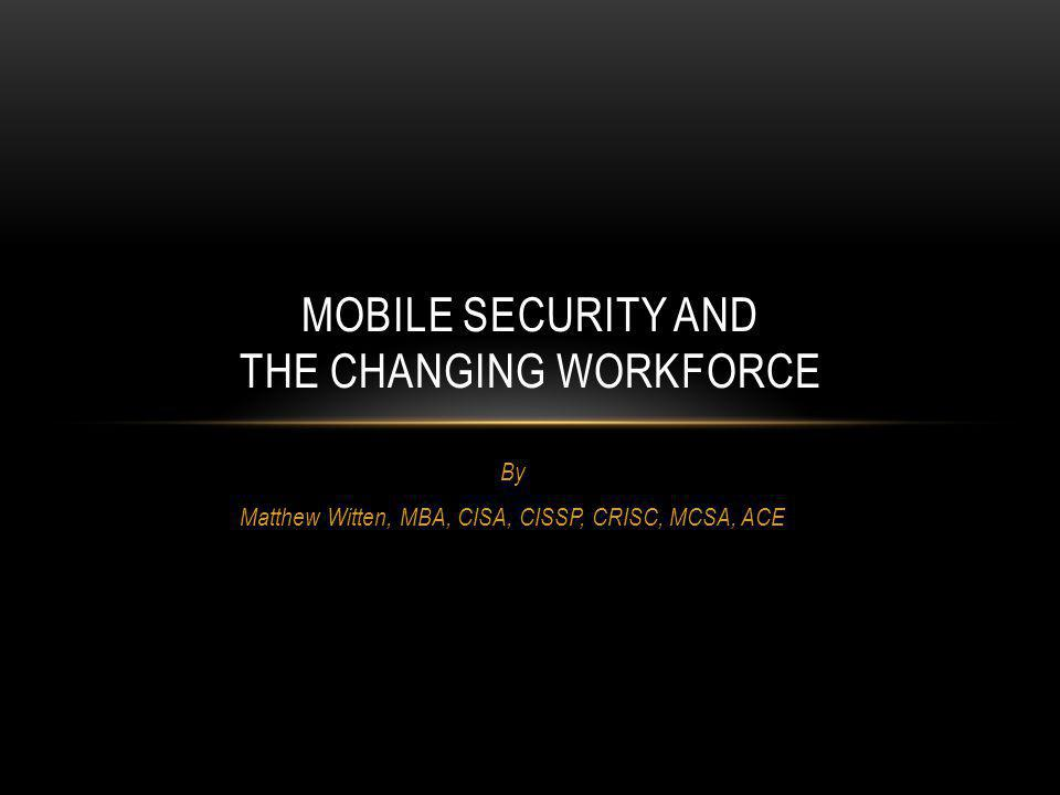 By Matthew Witten, MBA, CISA, CISSP, CRISC, MCSA, ACE MOBILE SECURITY AND THE CHANGING WORKFORCE