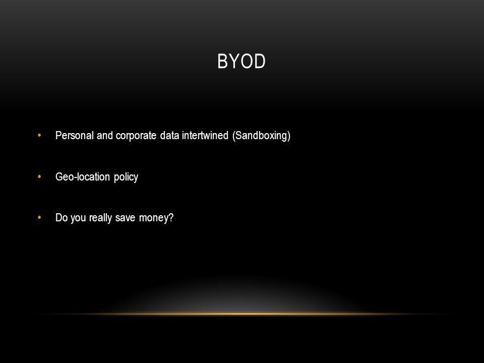BYOD Personal and corporate data intertwined (Sandboxing) Geo-location policy Do you really save money