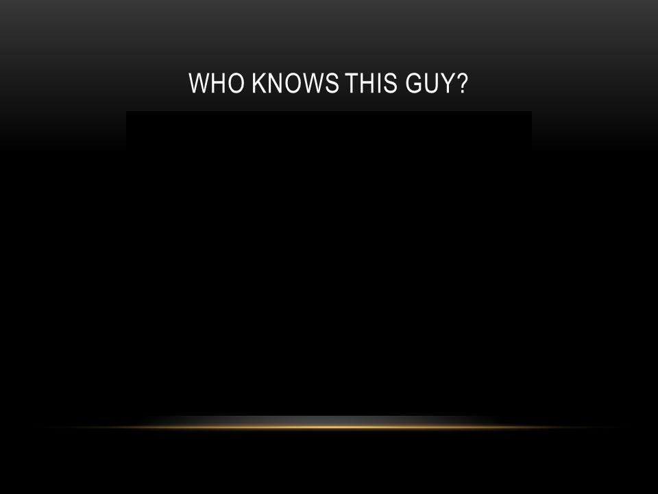 WHO KNOWS THIS GUY