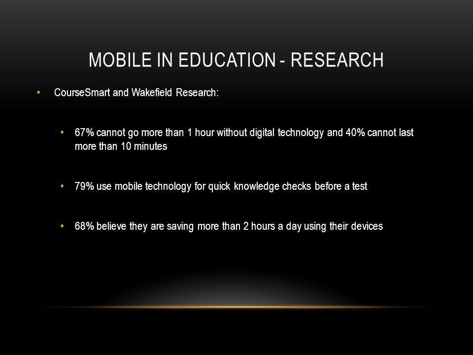 MOBILE IN EDUCATION - RESEARCH CourseSmart and Wakefield Research: 67% cannot go more than 1 hour without digital technology and 40% cannot last more than 10 minutes 79% use mobile technology for quick knowledge checks before a test 68% believe they are saving more than 2 hours a day using their devices