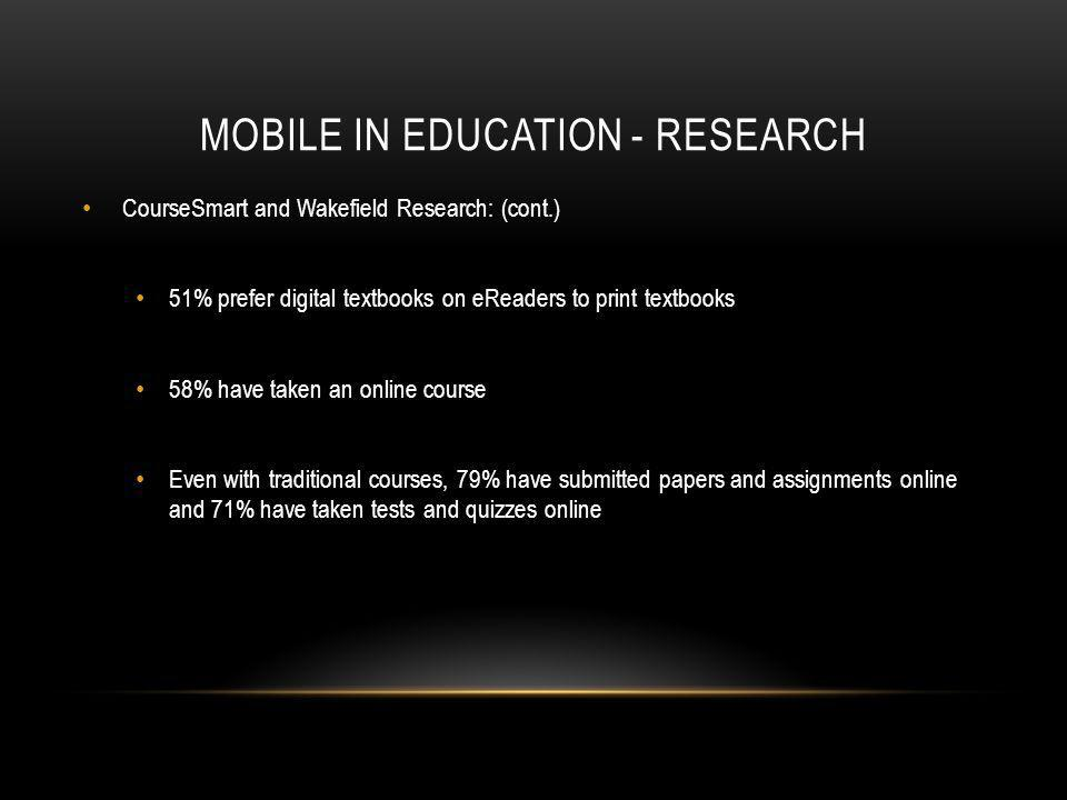 MOBILE IN EDUCATION - RESEARCH CourseSmart and Wakefield Research: (cont.) 51% prefer digital textbooks on eReaders to print textbooks 58% have taken an online course Even with traditional courses, 79% have submitted papers and assignments online and 71% have taken tests and quizzes online