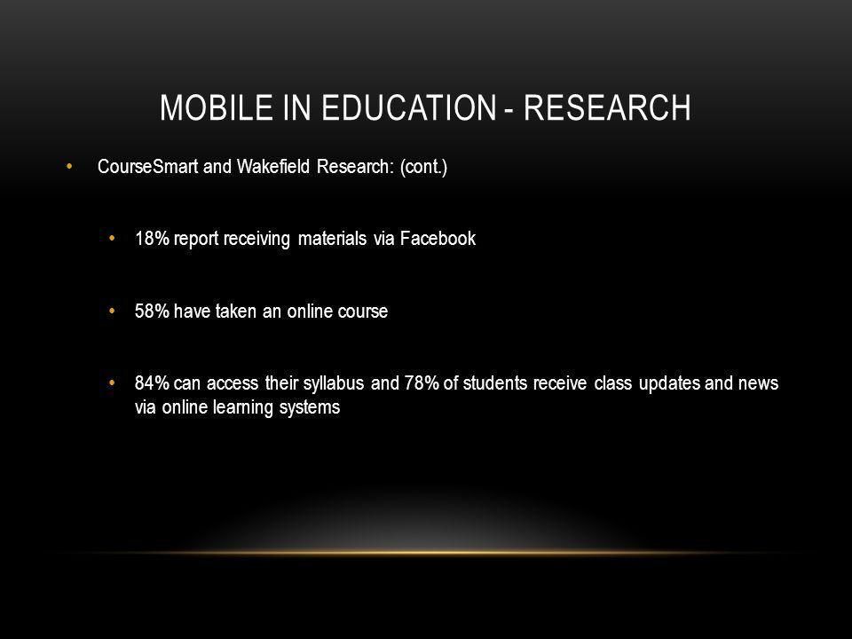 MOBILE IN EDUCATION - RESEARCH CourseSmart and Wakefield Research: (cont.) 18% report receiving materials via Facebook 58% have taken an online course 84% can access their syllabus and 78% of students receive class updates and news via online learning systems