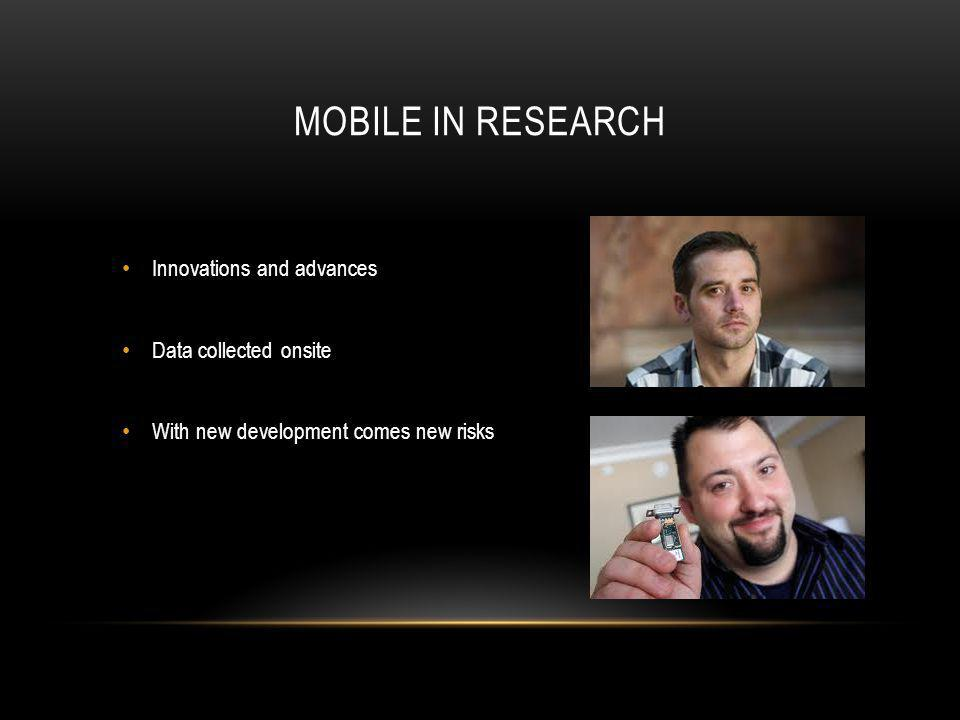 MOBILE IN RESEARCH Innovations and advances Data collected onsite With new development comes new risks