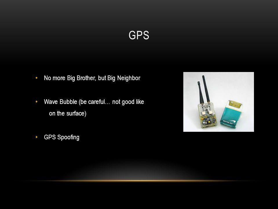 GPS No more Big Brother, but Big Neighbor Wave Bubble (be careful… not good like on the surface) GPS Spoofing