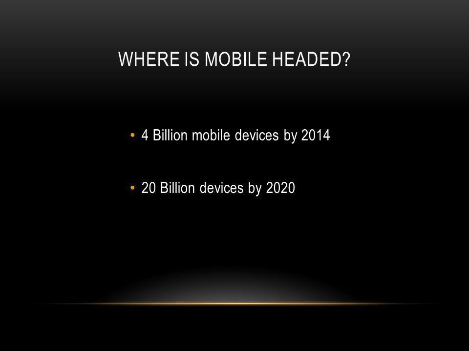 WHERE IS MOBILE HEADED 4 Billion mobile devices by 2014 20 Billion devices by 2020
