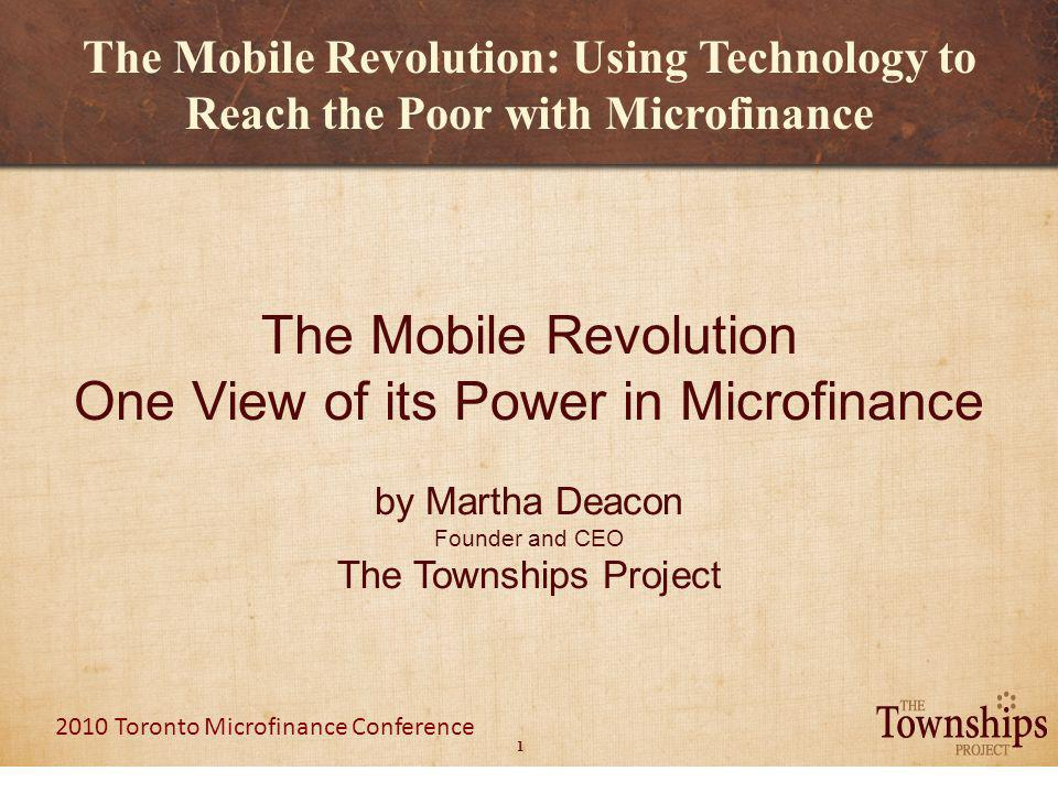 1 2010 Toronto Microfinance Conference The Mobile Revolution: Using Technology to Reach the Poor with Microfinance The Mobile Revolution One View of its Power in Microfinance by Martha Deacon Founder and CEO The Townships Project