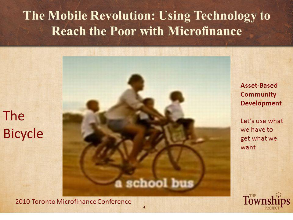 4 2010 Toronto Microfinance Conference The Mobile Revolution: Using Technology to Reach the Poor with Microfinance The Bicycle Asset-Based Community Development Lets use what we have to get what we want
